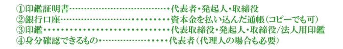 �@印鑑証明書……………………………・代表者・発起人・取締役 �A銀行口座……………………・・・・・・・・・資本金を払い込んだ通帳(コピーでも可) �B印鑑・・・・・・・・・・・・・・・・・・・・・・・・・・・・・代表取締役・発起人・取締役/法人用印鑑 �C身分確認できるもの・……………・・・・・代表者(代理人の場合も必要)