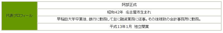 代表プロフィール阿部正成 昭和42年 名古屋市生まれ 早稲田大学卒業後、銀行に勤務して主に融資業務に従事。その後複数の会計事務所に勤務。平成13年1月 独立開業